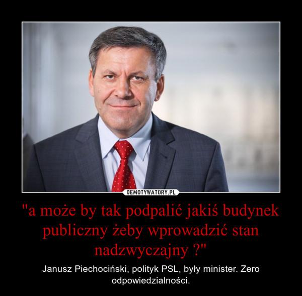 """""""a może by tak podpalić jakiś budynek publiczny żeby wprowadzić stan nadzwyczajny ?"""" – Janusz Piechociński, polityk PSL, były minister. Zero odpowiedzialności."""
