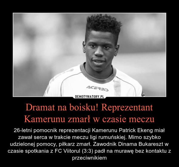 Dramat na boisku! Reprezentant Kamerunu zmarł w czasie meczu – 26-letni pomocnik reprezentacji Kamerunu Patrick Ekeng miał zawał serca w trakcie meczu ligi rumuńskiej. Mimo szybko udzielonej pomocy, piłkarz zmarł. Zawodnik Dinama Bukareszt w czasie spotkania z FC Viitorul (3:3) padł na murawę bez kontaktu z przeciwnikiem