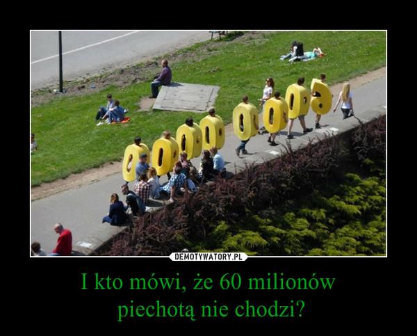 I kto mówi, że 60 milionów piechotą nie chodzi? –