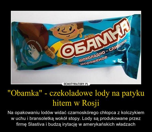 """""""Obamka"""" - czekoladowe lody na patyku hitem w Rosji – Na opakowaniu lodów widać czarnoskórego chłopca z kolczykiem w uchu i bransoletką wokół stopy. Lody są produkowane przez firmę Slastiva i budzą irytację w amerykańskich władzach"""
