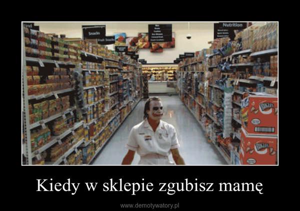 Kiedy w sklepie zgubisz mamę –
