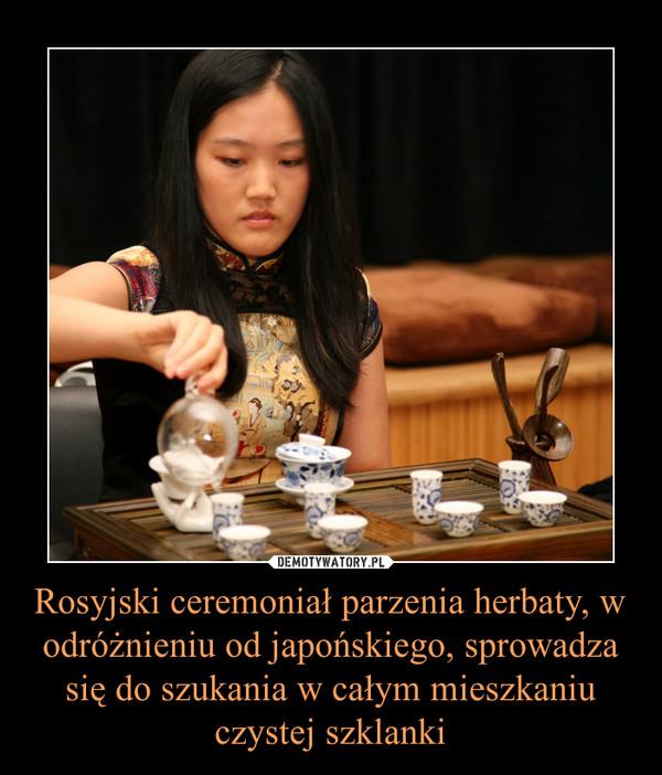Rosyjski ceremoniał parzenia herbaty, w odróżnieniu od japońskiego, sprowadza się do szukania w całym mieszkaniu czystej szklanki –