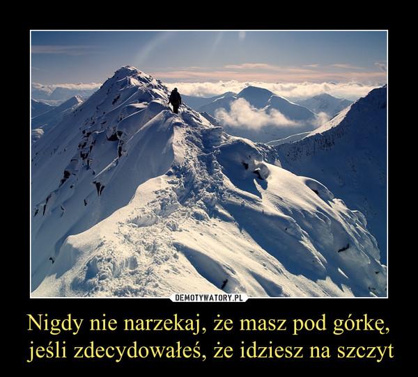 Nigdy nie narzekaj, że masz pod górkę, jeśli zdecydowałeś, że idziesz na szczyt –