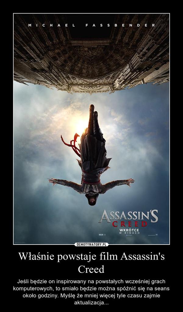 Właśnie powstaje film Assassin's Creed – Jeśli będzie on inspirowany na powstałych wcześniej grach komputerowych, to smiało będzie można spóźnić się na seans około godziny. Myślę że mniej więcej tyle czasu zajmie aktualizacja...