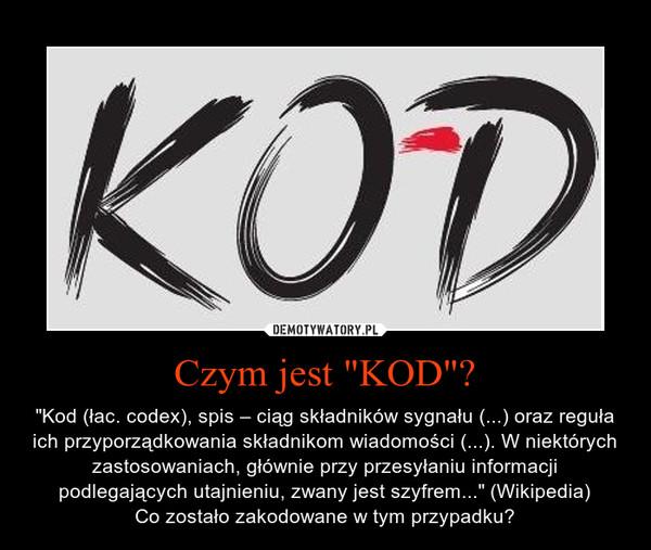 """Czym jest """"KOD""""? – """"Kod (łac. codex), spis – ciąg składników sygnału (...) oraz reguła ich przyporządkowania składnikom wiadomości (...). W niektórych zastosowaniach, głównie przy przesyłaniu informacji podlegających utajnieniu, zwany jest szyfrem..."""" (Wikipedia)Co zostało zakodowane w tym przypadku?"""