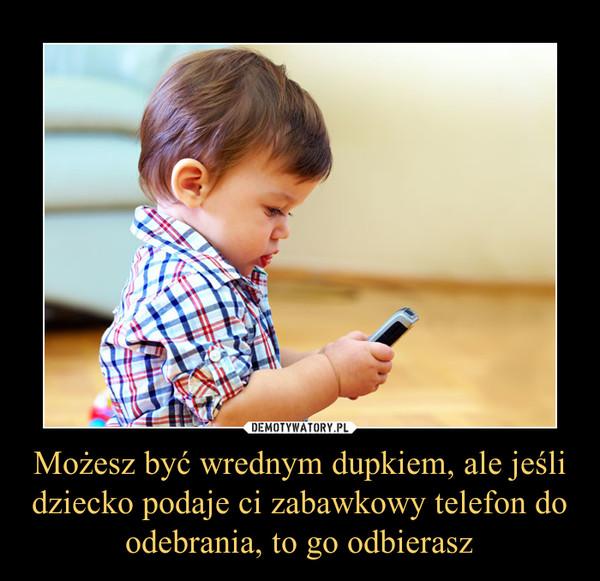 Możesz być wrednym dupkiem, ale jeśli dziecko podaje ci zabawkowy telefon do odebrania, to go odbierasz –
