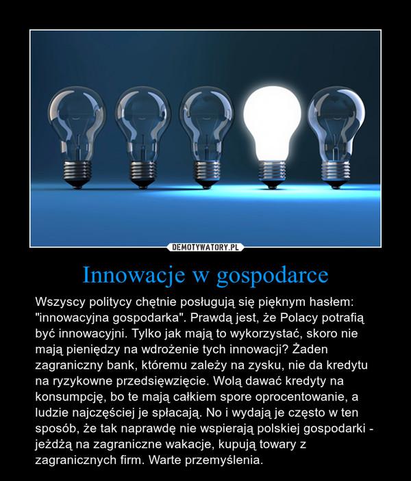 """Innowacje w gospodarce – Wszyscy politycy chętnie posługują się pięknym hasłem: """"innowacyjna gospodarka"""". Prawdą jest, że Polacy potrafią być innowacyjni. Tylko jak mają to wykorzystać, skoro nie mają pieniędzy na wdrożenie tych innowacji? Żaden zagraniczny bank, któremu zależy na zysku, nie da kredytu na ryzykowne przedsięwzięcie. Wolą dawać kredyty na konsumpcję, bo te mają całkiem spore oprocentowanie, a ludzie najczęściej je spłacają. No i wydają je często w ten sposób, że tak naprawdę nie wspierają polskiej gospodarki - jeżdżą na zagraniczne wakacje, kupują towary z zagranicznych firm. Warte przemyślenia."""