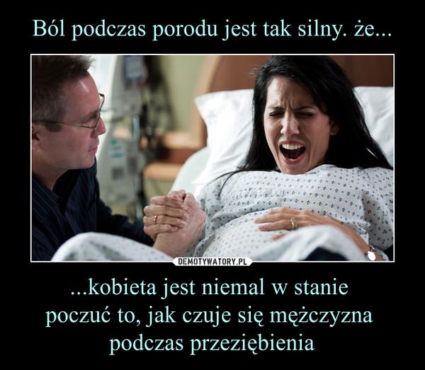 ...kobieta jest niemal w stanie poczuć to, jak czuje się mężczyzna podczas przeziębienia –