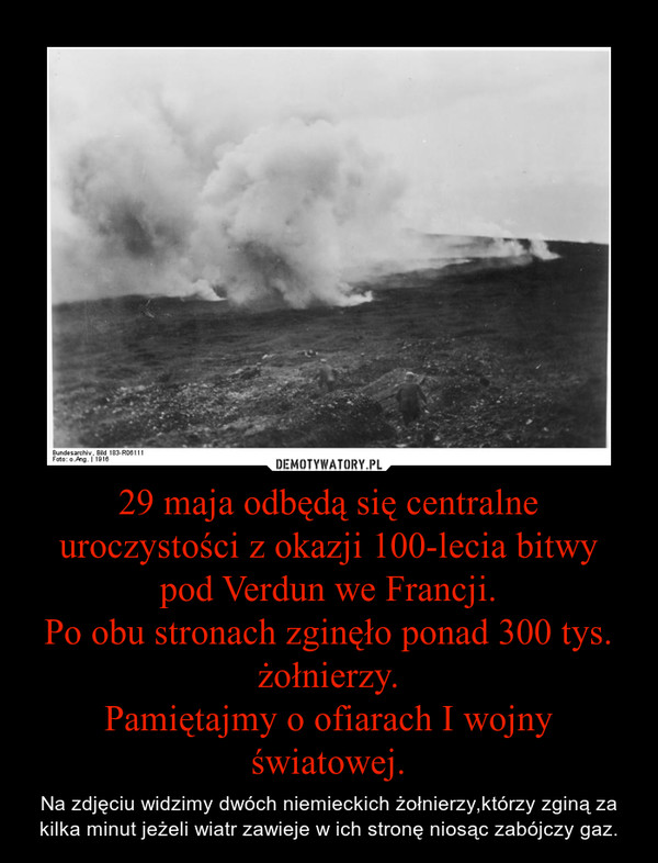 29 maja odbędą się centralne uroczystości z okazji 100-lecia bitwy pod Verdun we Francji.Po obu stronach zginęło ponad 300 tys. żołnierzy.Pamiętajmy o ofiarach I wojny światowej. – Na zdjęciu widzimy dwóch niemieckich żołnierzy,którzy zginą za kilka minut jeżeli wiatr zawieje w ich stronę niosąc zabójczy gaz.