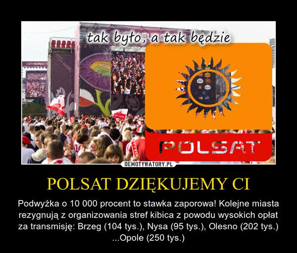 POLSAT DZIĘKUJEMY CI – Podwyżka o 10 000 procent to stawka zaporowa! Kolejne miasta rezygnują z organizowania stref kibica z powodu wysokich opłat za transmisję: Brzeg (104 tys.), Nysa (95 tys.), Olesno (202 tys.) ...Opole (250 tys.)