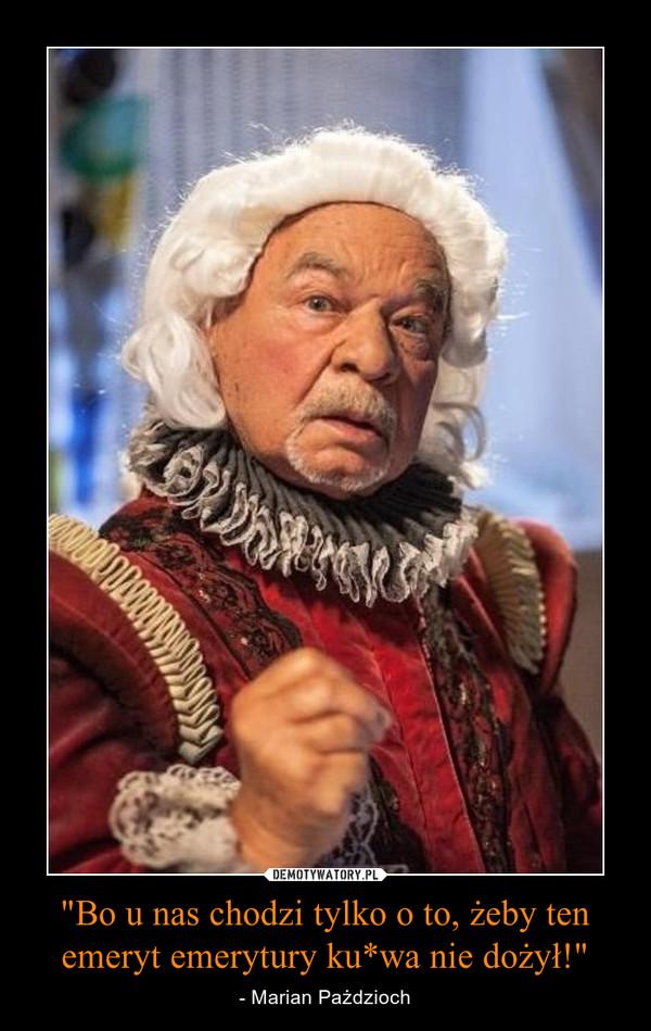 """""""Bo u nas chodzi tylko o to, żeby ten emeryt emerytury ku*wa nie dożył!"""" – - Marian Pażdzioch"""