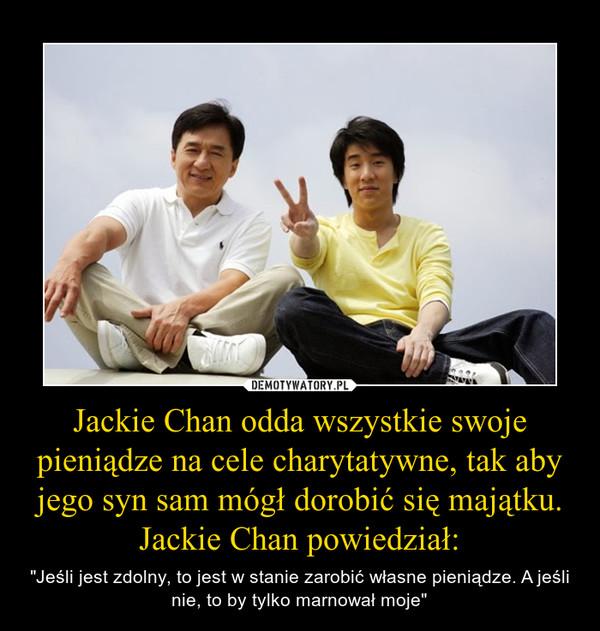 """Jackie Chan odda wszystkie swoje pieniądze na cele charytatywne, tak aby jego syn sam mógł dorobić się majątku. Jackie Chan powiedział: – """"Jeśli jest zdolny, to jest w stanie zarobić własne pieniądze. A jeśli nie, to by tylko marnował moje"""""""