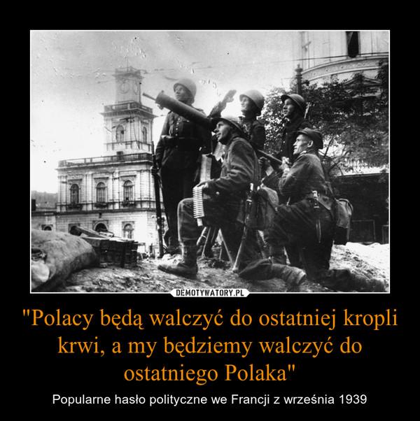"""""""Polacy będą walczyć do ostatniej kropli krwi, a my będziemy walczyć do ostatniego Polaka"""" – Popularne hasło polityczne we Francji z września 1939"""