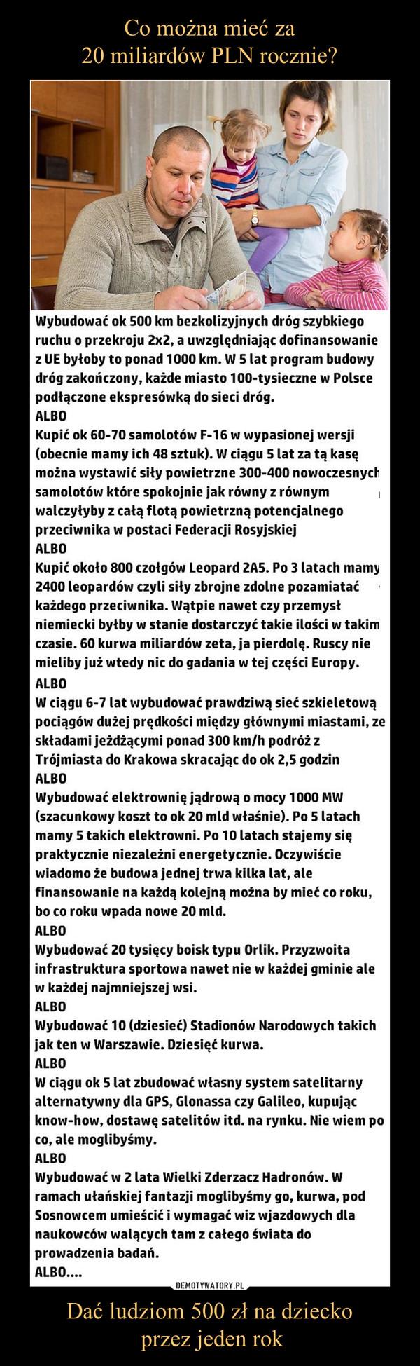 Dać ludziom 500 zł na dziecko przez jeden rok –  Co można mieć za 20 miliardów PLN rocznie?Wybudować ok 500 km bezkolizyjnych dróg szybkiego ruchu o przekroju 2x2, a uwzględniając dofinansowanie z UE byłoby to ponad 1000 km. W 5 lat program budowy dróg zakończony, każde miasto 100-tysieczne w Polsce podłączone ekspresówką do sieci dróg.ALBOKupić ok 60-70 samolotów F-16 w wypasionej wersji (obecnie mamy ich 48 sztuk). W ciągu 5 lat za tą kasę można wystawić siły powietrzne 300-400 nowoczesnych samolotów które spokojnie jak równy z równym walczyłyby z całą flotą powietrzną potencjalnego przeciwnika w postaci Federacji RosyjskiejALBOKupić około 800 czołgów Leopard 2A5. Po 3 latach mamy 2400 leopardów czyli siły zbrojne zdolne pozamiatać każdego przeciwnika. Wątpie nawet czy przemysł niemiecki byłby w stanie dostarczyć takie ilości w takim czasie. 60 kurwa miliardów zeta, ja pierdolę. Ruscy nie mieliby już wtedy nic do gadania w tej części Europy.ALBOW ciągu 6-7 lat wybudować prawdziwą sieć szkieletową pociągów dużej prędkości między głównymi miastami, ze składami jeżdżącymi ponad 300 km/h podróż z Trójmiasta do Krakowa skracając do ok 2,5 godzinALBOWybudować elektrownię jądrową o mocy 1000 MW (szacunkowy koszt to ok 20 mld właśnie). Po 5 latach mamy 5 takich elektrowni. Po 10 latach stajemy się praktycznie niezależni energetycznie. Oczywiście wiadomo że budowa jednej trwa kilka lat, ale finansowanie na każdą kolejną można by mieć co roku, bo co roku wpada nowe 20 mld.ALBOWybudować 20 tysięcy boisk typu Orlik. Przyzwoita infrastruktura sportowa nawet nie w każdej gminie ale w każdej najmniejszej wsi.ALBOWybudować 10 (dziesieć) Stadionów Narodowych takich jak ten w Warszawie. Dziesięć kurwa.ALBOW ciągu ok 5 lat zbudować własny system satelitarny alternatywny dla GPS, Glonassa czy Galileo, kupując know-how, dostawę satelitów itd. na rynku. Nie wiem po co, ale moglibyśmy.ALBOWybudować w 2 lata Wielki Zderzacz Hadronów. W ramach ułańskiej fantazji moglibyśmy go, kurwa, pod 