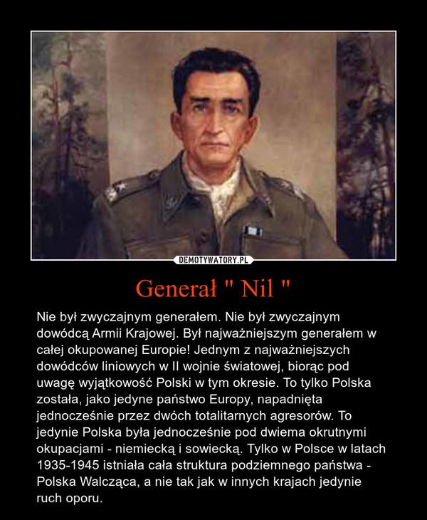"""Generał """" Nil """" – Nie był zwyczajnym generałem. Nie był zwyczajnym dowódcą Armii Krajowej. Był najważniejszym generałem w całej okupowanej Europie! Jednym z najważniejszych dowódców liniowych w II wojnie światowej, biorąc pod uwagę wyjątkowość Polski w tym okresie. To tylko Polska została, jako jedyne państwo Europy, napadnięta jednocześnie przez dwóch totalitarnych agresorów. To jedynie Polska była jednocześnie pod dwiema okrutnymi okupacjami - niemiecką i sowiecką. Tylko w Polsce w latach 1935-1945 istniała cała struktura podziemnego państwa - Polska Walcząca, a nie tak jak w innych krajach jedynie ruch oporu."""