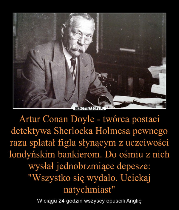 """Artur Conan Doyle - twórca postaci detektywa Sherlocka Holmesa pewnego razu splatał figla słynącym z uczciwości londyńskim bankierom. Do ośmiu z nich wysłał jednobrzmiące depesze: """"Wszystko się wydało. Uciekaj natychmiast"""" – W ciągu 24 godzin wszyscy opuścili Anglię"""