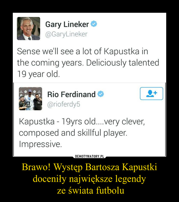 Brawo! Występ Bartosza Kapustki doceniły największe legendy ze świata futbolu –  Gary LinekerSense we'll see a lot of Kapustka inthe coming years. Deliciously talented19 year old.Rio FerdinandKapustka -19yrs old....very clever,composed and skillful player.lmpressive.