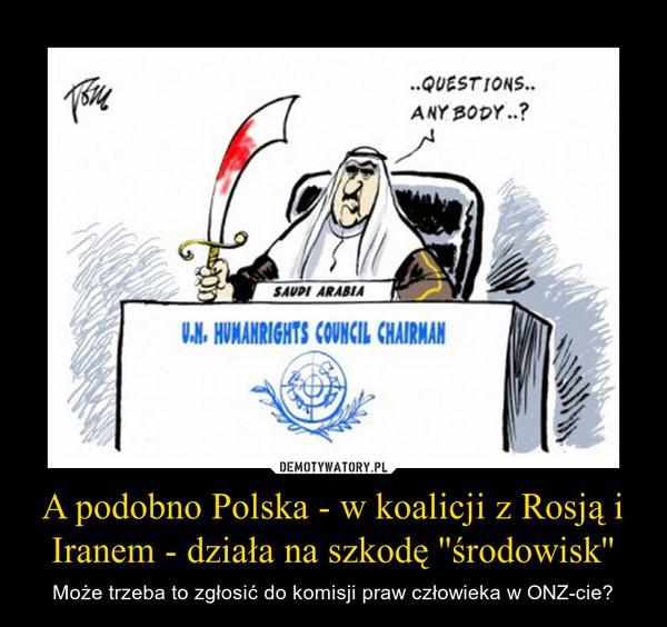 A podobno Polska - w koalicji z Rosją i Iranem - działa na szkodę ''środowisk'' – Może trzeba to zgłosić do komisji praw człowieka w ONZ-cie?