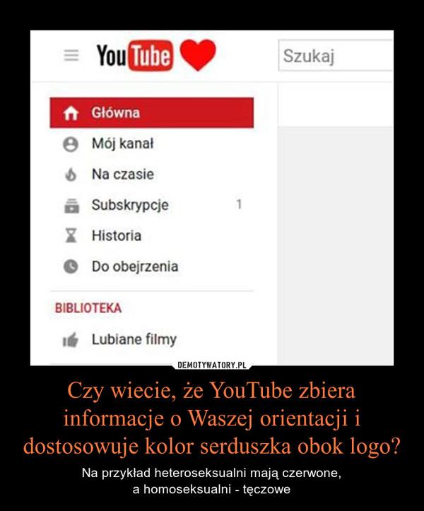 Czy wiecie, że YouTube zbiera informacje o Waszej orientacji i dostosowuje kolor serduszka obok logo? – Na przykład heteroseksualni mają czerwone,a homoseksualni - tęczowe