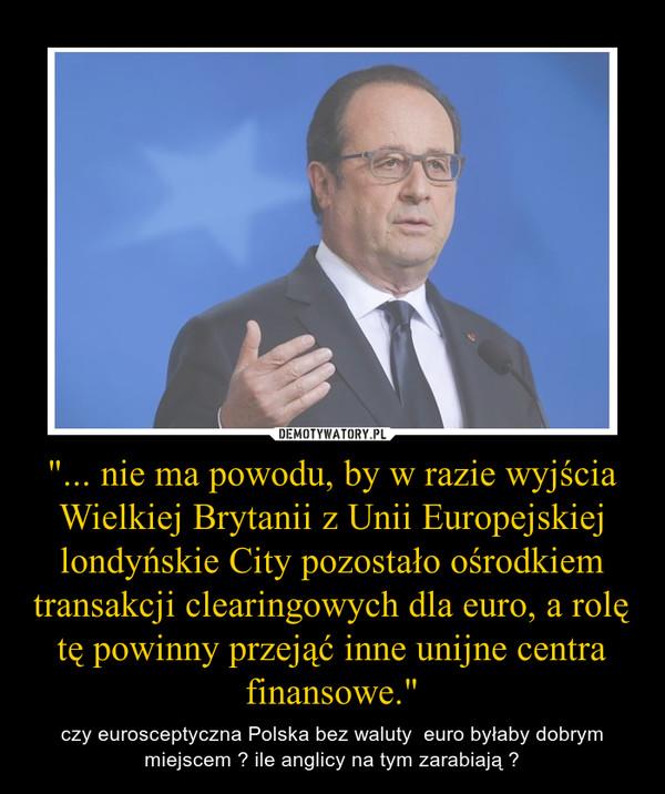 """""""... nie ma powodu, by w razie wyjścia Wielkiej Brytanii z Unii Europejskiej londyńskie City pozostało ośrodkiem transakcji clearingowych dla euro, a rolę tę powinny przejąć inne unijne centra finansowe."""" – czy eurosceptyczna Polska bez waluty  euro byłaby dobrym miejscem ? ile anglicy na tym zarabiają ?"""