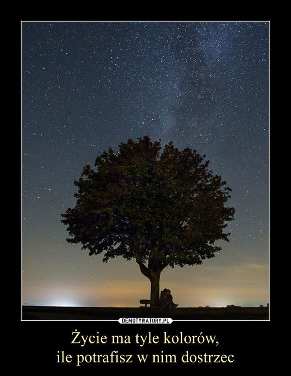 Życie ma tyle kolorów,ile potrafisz w nim dostrzec –