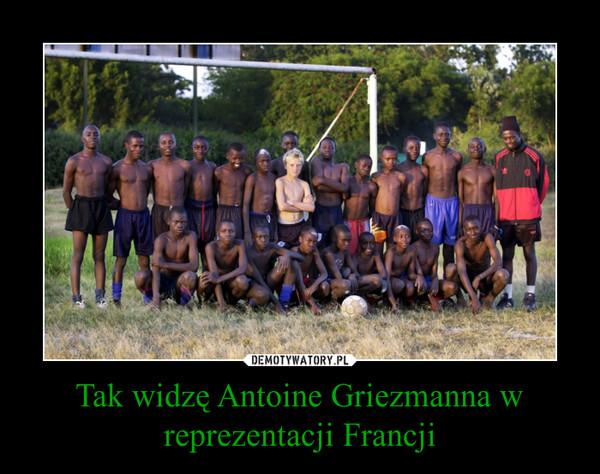 Tak widzę Antoine Griezmanna w reprezentacji Francji –