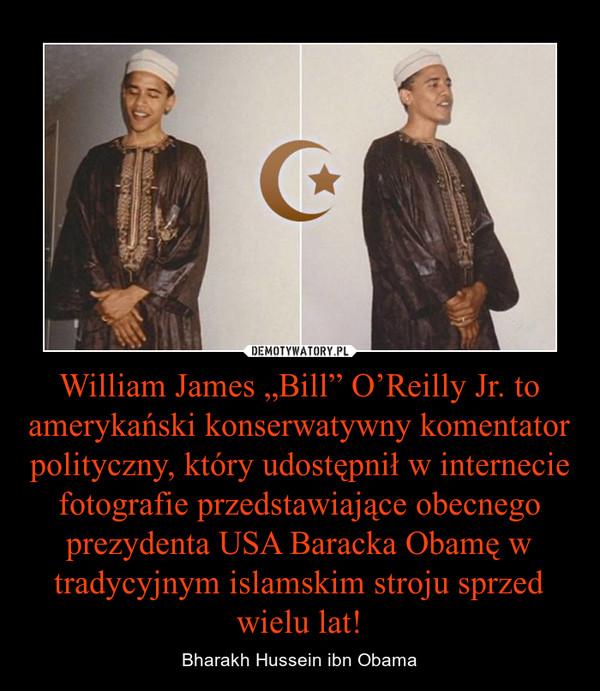 """William James """"Bill"""" O'Reilly Jr. to amerykański konserwatywny komentator polityczny, który udostępnił w internecie fotografie przedstawiające obecnego prezydenta USA Baracka Obamę w tradycyjnym islamskim stroju sprzed wielu lat! – Bharakh Hussein ibn Obama"""