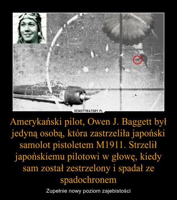 Amerykański pilot, Owen J. Baggett był jedyną osobą, która zastrzeliła japoński samolot pistoletem M1911. Strzelił japońskiemu pilotowi w głowę, kiedy sam został zestrzelony i spadał ze spadochronem – Zupełnie nowy poziom zajebistości