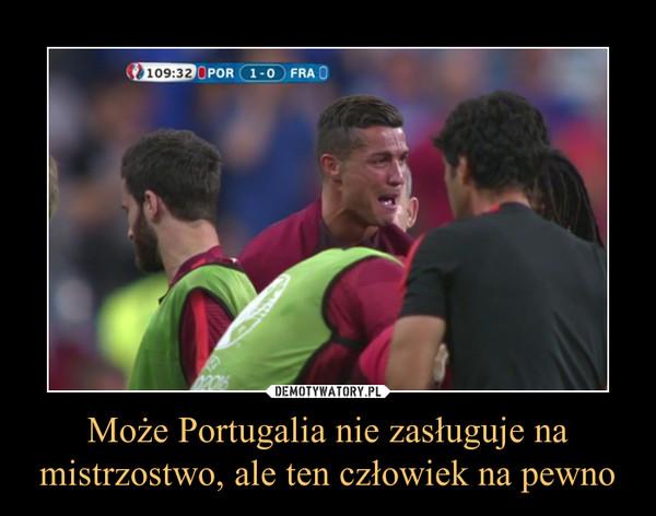 Może Portugalia nie zasługuje na mistrzostwo, ale ten człowiek na pewno –