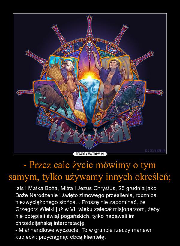 - Przez całe życie mówimy o tym samym, tylko używamy innych określeń; – Izis i Matka Boża, Mitra i Jezus Chrystus, 25 grudnia jako Boże Narodzenie i święto zimowego przesilenia, rocznica niezwyciężonego słońca... Proszę nie zapominać, że Grzegorz Wielki już w VII wieku zalecał misjonarzom, żeby nie potępiali świąt pogańskich, tylko nadawali im chrześcijańską interpretację.- Miał handlowe wyczucie. To w gruncie rzeczy manewr kupiecki: przyciągnąć obcą klientelę.