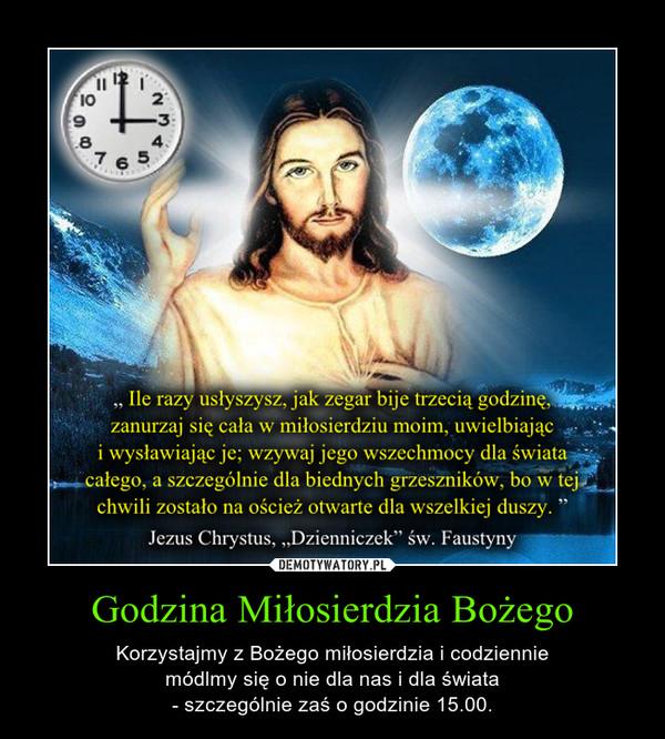 Godzina Miłosierdzia Bożego – Korzystajmy z Bożego miłosierdzia i codzienniemódlmy się o nie dla nas i dla świata- szczególnie zaś o godzinie 15.00.