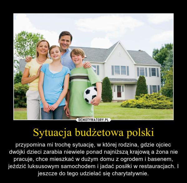 Sytuacja budżetowa polski – przypomina mi trochę sytuację, w której rodzina, gdzie ojciec dwójki dzieci zarabia niewiele ponad najniższą krajową a żona nie pracuje, chce mieszkać w dużym domu z ogrodem i basenem, jeździć luksusowym samochodem i jadać posiłki w restauracjach. I jeszcze do tego udzielać się charytatywnie.
