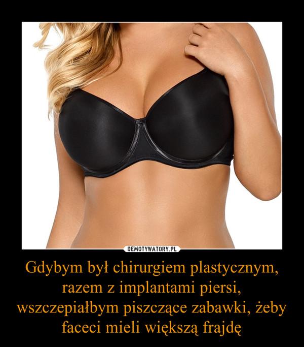 Gdybym był chirurgiem plastycznym, razem z implantami piersi, wszczepiałbym piszczące zabawki, żeby faceci mieli większą frajdę –