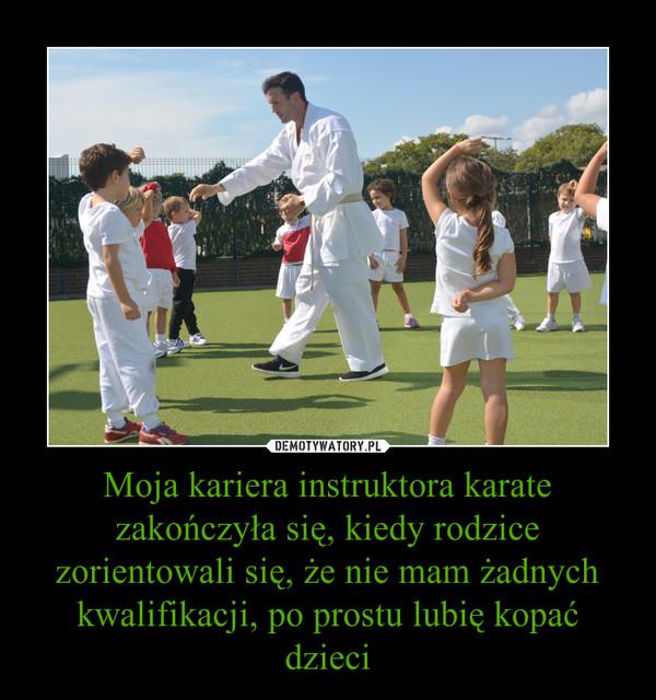 Moja kariera instruktora karate zakończyła się, kiedy rodzice zorientowali się, że nie mam żadnych kwalifikacji, po prostu lubię kopać dzieci –