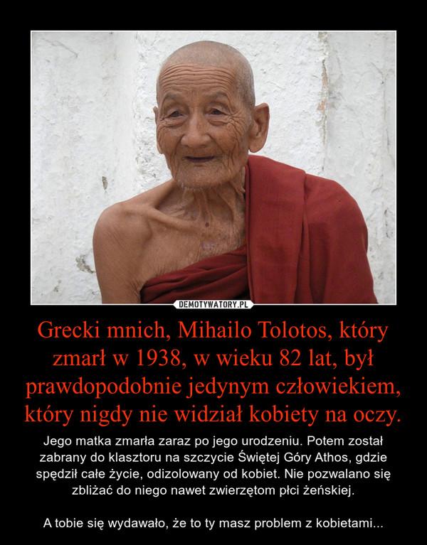 Grecki mnich, Mihailo Tolotos, który zmarł w 1938, w wieku 82 lat, był prawdopodobnie jedynym człowiekiem, który nigdy nie widział kobiety na oczy. – Jego matka zmarła zaraz po jego urodzeniu. Potem został zabrany do klasztoru na szczycie Świętej Góry Athos, gdzie spędził całe życie, odizolowany od kobiet. Nie pozwalano się zbliżać do niego nawet zwierzętom płci żeńskiej.A tobie się wydawało, że to ty masz problem z kobietami...