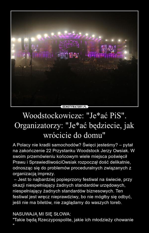 """Woodstockowicze: """"Je*ać PiS"""". Organizatorzy: """"Je*ać będziecie, jak wrócicie do domu"""" – A Polacy nie kradli samochodów? Święci jesteśmy? – pytał na zakończenie 22 Przystanku Woodstock Jerzy Owsiak. W swoim przemówieniu końcowym wiele miejsca poświęcił Prawu i SprawiedliwościOwsiak rozpoczął dość delikatnie, odnosząc się do problemów proceduralnych związanych z organizacją imprezy. – Jest to najbardziej popieprzony festiwal na świecie, przy okazji niespełniający żadnych standardów urzędowych, niespełniający żadnych standardów biznesowych. Ten festiwal jest wręcz nieprawdziwy, bo nie mógłby się odbyć, jeśli nie ma biletów, nie zaglądamy do waszych toreb.NASUWAJĄ MI SIĘ SŁOWA:""""Takie będą Rzeczypospolite, jakie ich młodzieży chowanie """""""