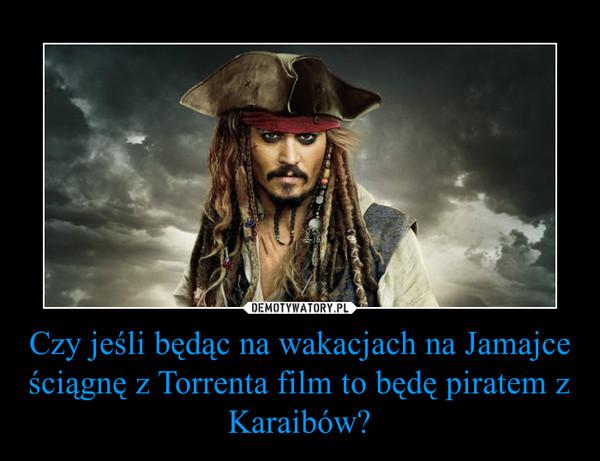 Czy jeśli będąc na wakacjach na Jamajce ściągnę z Torrenta film to będę piratem z Karaibów? –