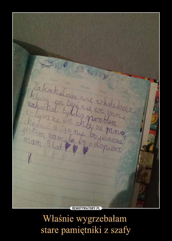 Właśnie wygrzebałam stare pamiętniki z szafy –