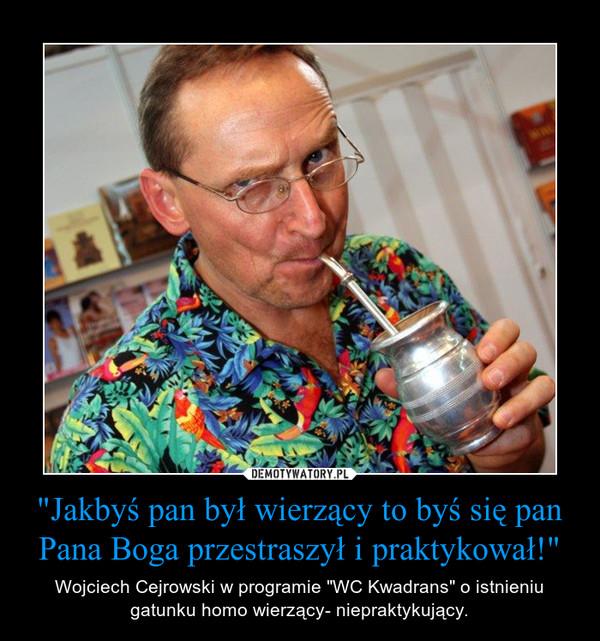 """""""Jakbyś pan był wierzący to byś się pan Pana Boga przestraszył i praktykował!"""" – Wojciech Cejrowski w programie """"WC Kwadrans"""" o istnieniu gatunku homo wierzący- niepraktykujący."""