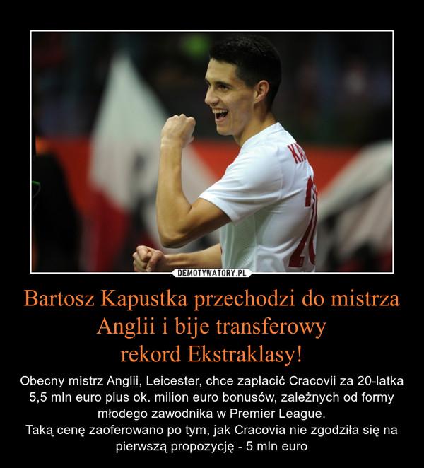 Bartosz Kapustka przechodzi do mistrza Anglii i bije transferowyrekord Ekstraklasy! – Obecny mistrz Anglii, Leicester, chce zapłacić Cracovii za 20-latka 5,5 mln euro plus ok. milion euro bonusów, zależnych od formy młodego zawodnika w Premier League.Taką cenę zaoferowano po tym, jak Cracovia nie zgodziła się na pierwszą propozycję - 5 mln euro