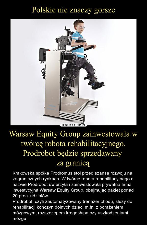 Warsaw Equity Group zainwestowała w twórcę robota rehabilitacyjnego. Prodrobot będzie sprzedawany za granicą – Krakowska spółka Prodromus stoi przed szansą rozwoju na zagranicznych rynkach. W twórcę robota rehabilitacyjnego o nazwie Prodrobot uwierzyła i zainwestowała prywatna firma inwestycyjna Warsaw Equity Group, obejmując pakiet ponad 20 proc. udziałów. Prodrobot, czyli zautomatyzowany trenażer chodu, służy do rehabilitacji kończyn dolnych dzieci m.in. z porażeniem mózgowym, rozszczepem kręgosłupa czy uszkodzeniami mózgu