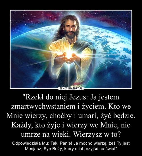 """""""Rzekł do niej Jezus: Ja jestem zmartwychwstaniem i życiem. Kto we Mnie wierzy, choćby i umarł, żyć będzie.  Każdy, kto żyje i wierzy we Mnie, nie umrze na wieki. Wierzysz w to?"""