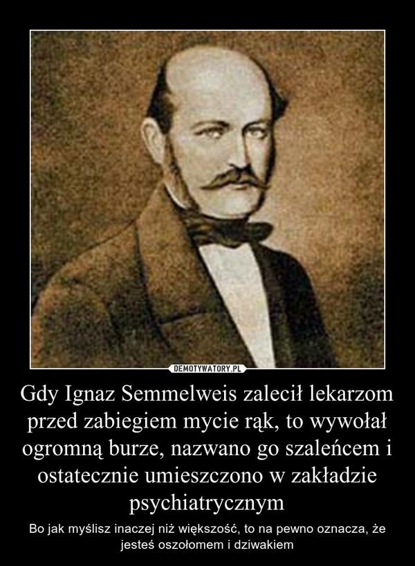 Gdy Ignaz Semmelweis zalecił lekarzom przed zabiegiem mycie rąk, to wywołał ogromną burze, nazwano go szaleńcem i ostatecznie umieszczono w zakładzie psychiatrycznym – Bo jak myślisz inaczej niż większość, to na pewno oznacza, że jesteś oszołomem i dziwakiem