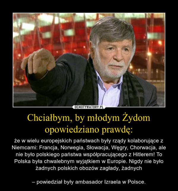 Chciałbym, by młodym Żydom opowiedziano prawdę: – że w wielu europejskich państwach były rządy kolaborujące z Niemcami: Francja, Norwegia, Słowacja, Węgry, Chorwacja, ale nie było polskiego państwa współpracującego z Hitlerem! To Polska była chwalebnym wyjątkiem w Europie. Nigdy nie było żadnych polskich obozów zagłady, żadnych– powiedział były ambasador Izraela w Polsce.