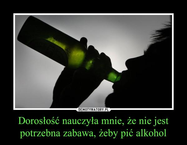 Dorosłość nauczyła mnie, że nie jest potrzebna zabawa, żeby pić alkohol –