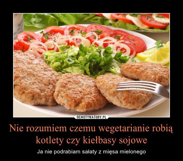 Nie rozumiem czemu wegetarianie robią kotlety czy kiełbasy sojowe – Ja nie podrabiam sałaty z mięsa mielonego