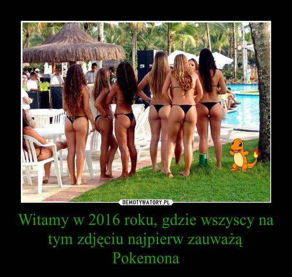 Witamy w 2016 roku, gdzie wszyscy na tym zdjęciu najpierw zauważą Pokemona –