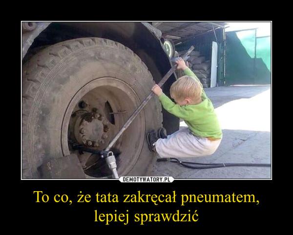 To co, że tata zakręcał pneumatem,lepiej sprawdzić –