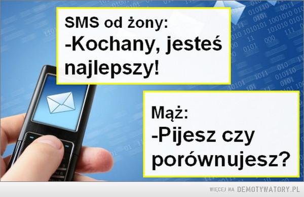 Znać swoją wartość –  SMS od żony:-Kochany, jesteśnajlepszy!Mąż:-Pijesz czyporównujesz?