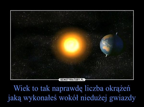Wiek to tak naprawdę liczba okrążeń jaką wykonałeś wokół niedużej gwiazdy –